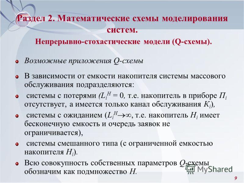 9 Раздел 2. Математические схемы моделирования систем. Непрерывно-стохастические модели (Q-схемы). Возможные приложения Q-схемы В зависимости от емкости накопителя системы массового обслуживания подразделяются: системы с потерями (L i H = 0, т.е. нак
