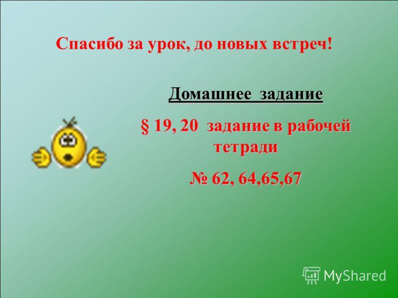 Домашнее задание § 19, 20 задание в рабочей тетради 62, 64,65,67 62, 64,65,67 Спасибо за урок, до новых встреч!