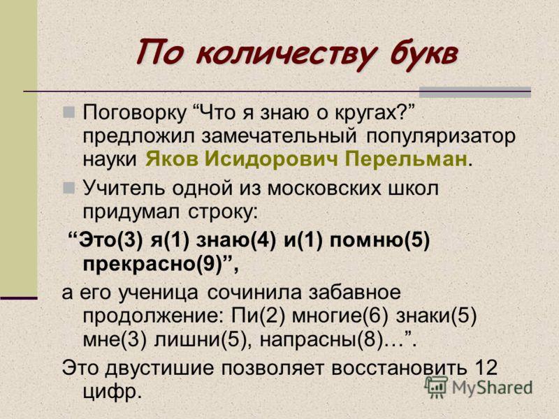 По количеству букв Поговорку Что я знаю о кругах? предложил замечательный популяризатор науки Яков Исидорович Перельман. Учитель одной из московских школ придумал строку: Это(3) я(1) знаю(4) и(1) помню(5) прекрасно(9), а его ученица сочинила забавное