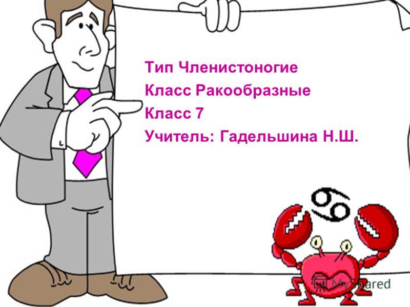 Тип Членистоногие Класс Ракообразные Класс 7 Учитель: Гадельшина Н.Ш.