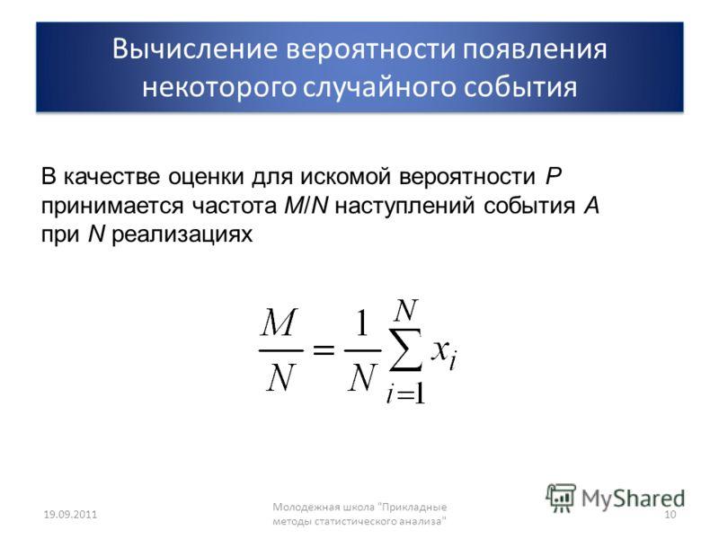 Вычисление вероятности появления некоторого случайного события 19.09.2011 Молодежная школа Прикладные методы статистического анализа 10 В качестве оценки для искомой вероятности P принимается частота M/N наступлений события A при N реализациях