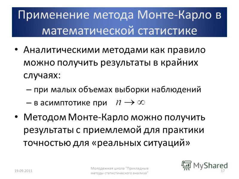 Применение метода Монте-Карло в математической статистике Аналитическими методами как правило можно получить результаты в крайних случаях: – при малых объемах выборки наблюдений – в асимптотике при Методом Монте-Карло можно получить результаты с прие