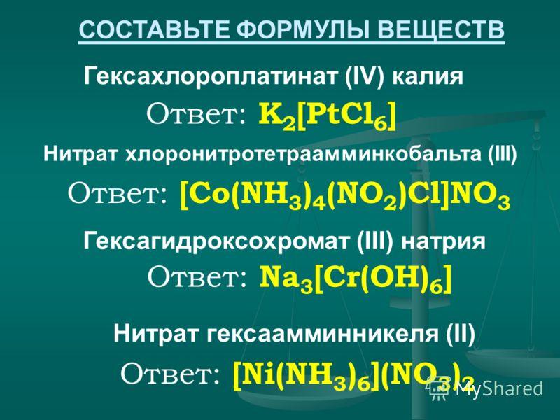 Ответ: K 2 [PtCl 6 ] Гексахлороплатинат (IV) калия Нитрат хлоронитротетраамминкобальта (III) Гексагидроксохромат (III) натрия СОСТАВЬТЕ ФОРМУЛЫ ВЕЩЕСТВ Ответ: [Co(NH 3 ) 4 (NO 2 )Cl]NO 3 Ответ: Na 3 [Cr(OH) 6 ] Нитрат гексаамминникеля (II) Ответ: [Ni
