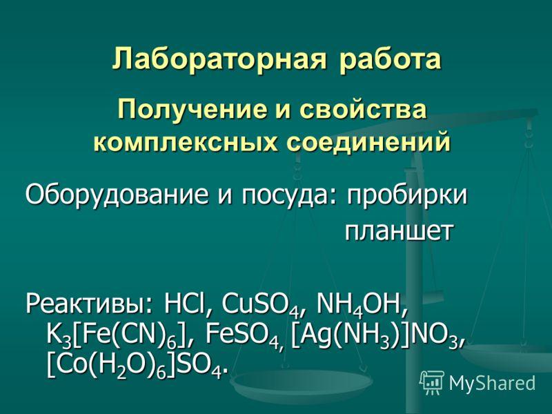Получение и свойства комплексных соединений Оборудование и посуда: пробирки планшет Реактивы: HCl, CuSO4, NH4OH, K3[Fe(CN)6], FeSO4, [Ag(NH3)]NO3, [Co(H2O)6]SO4. Лабораторная работа