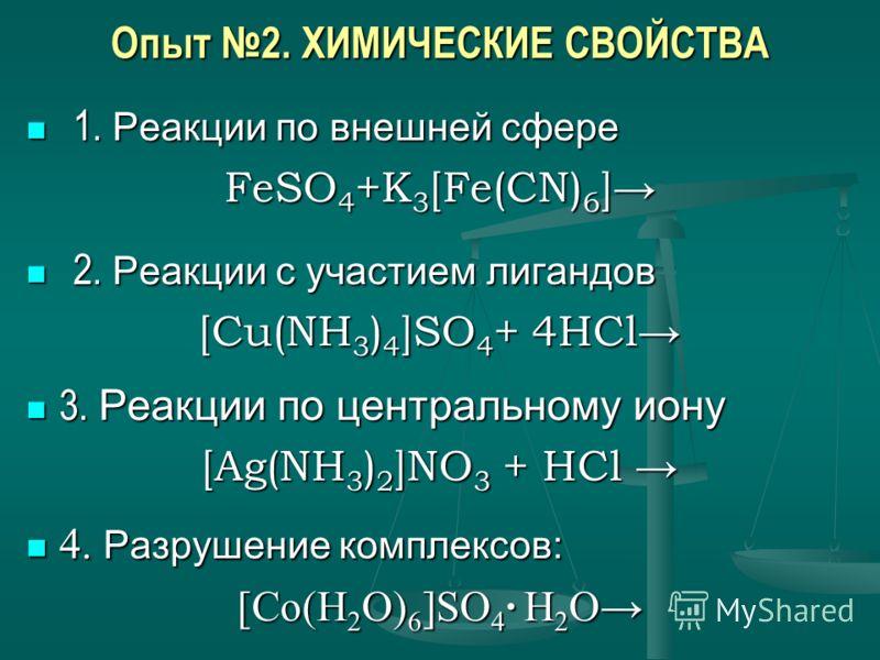 Опыт 2. ХИМИЧЕСКИЕ СВОЙСТВА 1. Реакции по внешней сфере 1. Реакции по внешней сфере FeSO 4 +K 3 [Fe(CN) 6 ] 2. Реакции с участием лигандов 2. Реакции с участием лигандов [Cu(NH 3 ) 4 ]SO 4 + 4HCl 3. Реакции по центральному иону 3. Реакции по централь