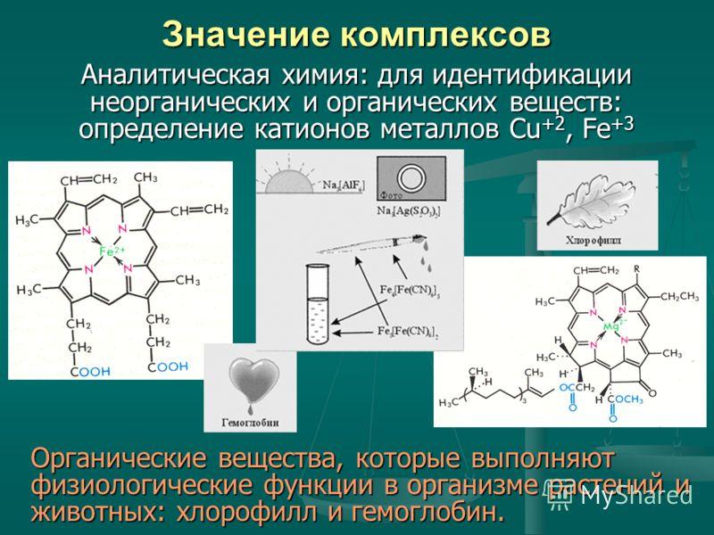 Значение комплексов Аналитическая химия: для идентификации неорганических и органических веществ: определение катионов металлов Cu +2, Fe +3 Органические вещества, которые выполняют физиологические функции в организме растений и животных: хлорофилл и