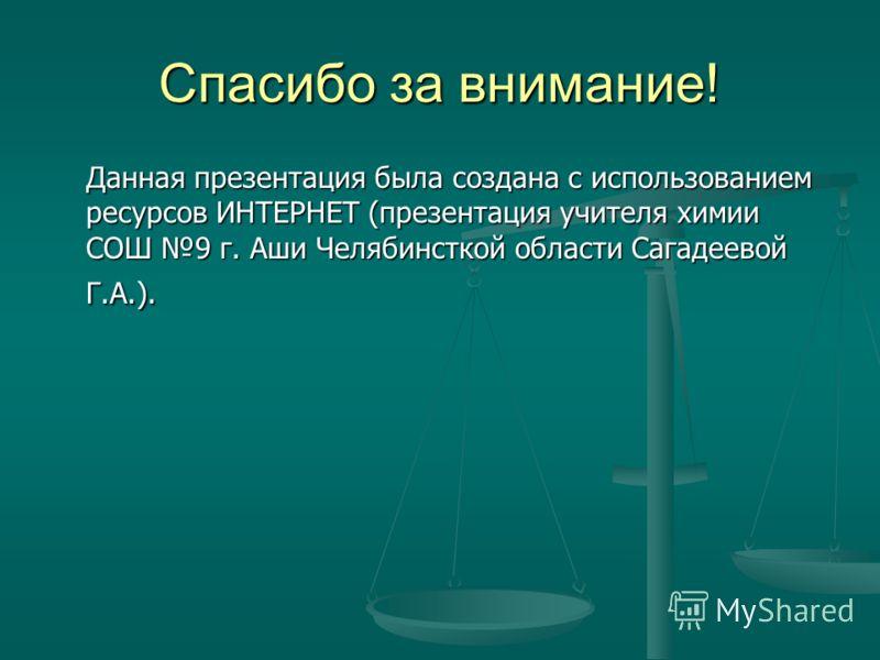 Спасибо за внимание! Данная презентация была создана с использованием ресурсов ИНТЕРНЕТ (презентация учителя химии СОШ 9 г. Аши Челябинсткой области Сагадеевой Г.А.).