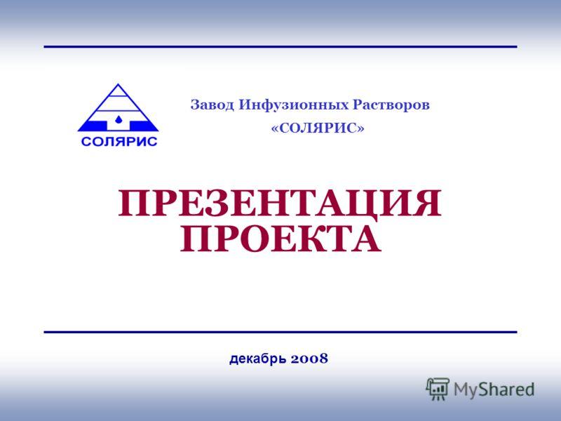 Завод Инфузионных Растворов «СОЛЯРИС» ПРЕЗЕНТАЦИЯ ПРОЕКТА декабрь 2008