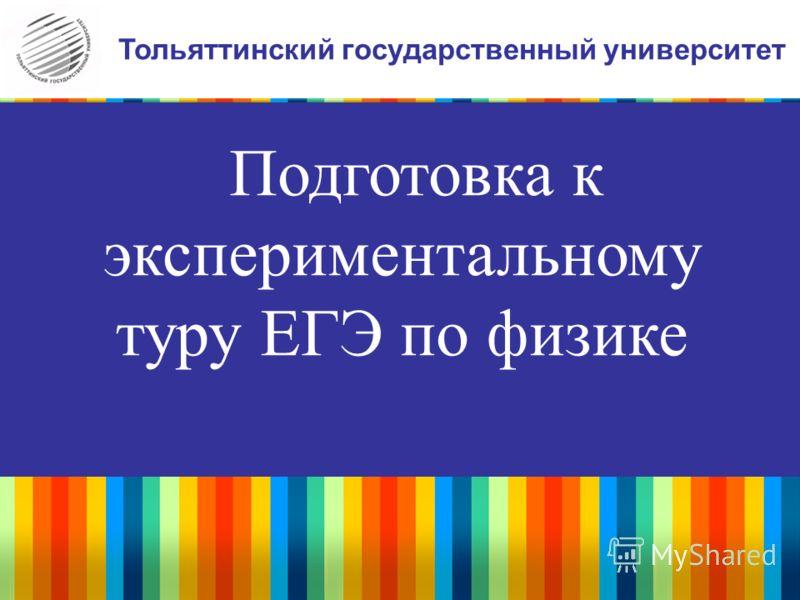 Подготовка к экспериментальному туру ЕГЭ по физике Тольяттинский государственный университет