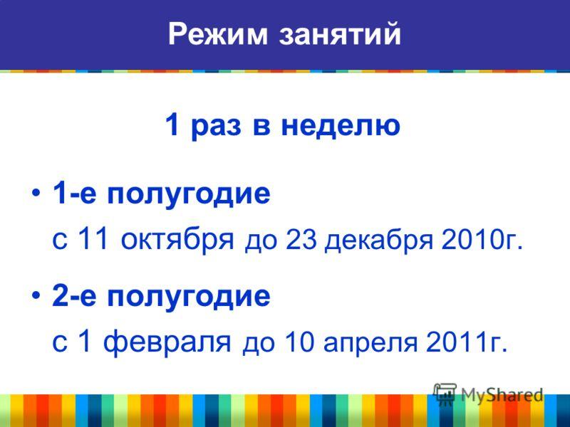 1 раз в неделю 1-е полугодие с 11 октября до 23 декабря 2010г. 2-е полугодие с 1 февраля до 10 апреля 2011г. Режим занятий