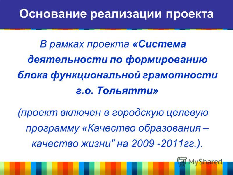 В рамках проекта «Система деятельности по формированию блока функциональной грамотности г.о. Тольятти» (проект включен в городскую целевую программу «Качество образования – качество жизни на 2009 -2011гг.). Основание реализации проекта
