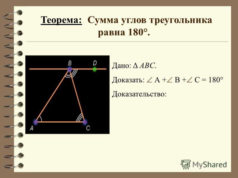 Теорема: Сумма углов треугольника равна 180°. Дано: Δ ABC. Доказать: А + В + С = 180° Доказательство: