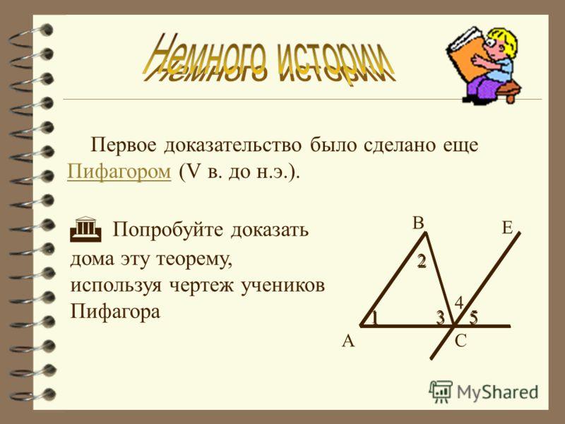 Первое доказательство было сделано еще Пифагором (V в. до н.э.). Пифагором Попробуйте доказать дома эту теорему, используя чертеж учеников Пифагора А В 1 Е 4 2 5 С 1 2 53 3 1