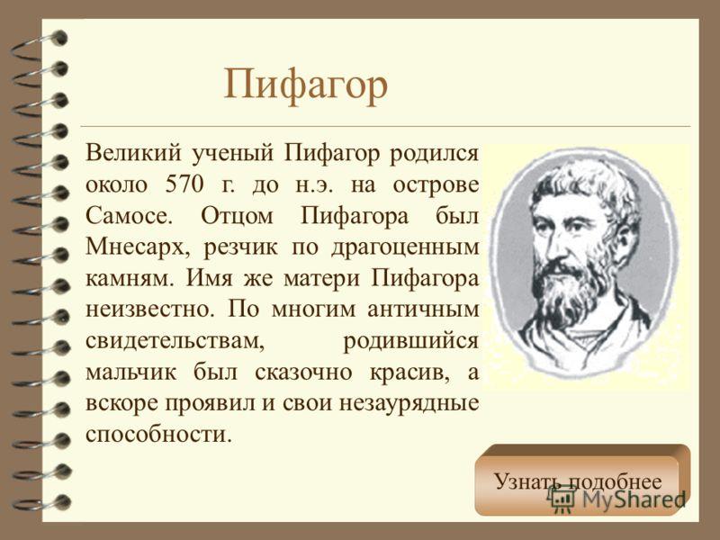 Пифагор Великий ученый Пифагор родился около 570 г. до н.э. на острове Самосе. Отцом Пифагора был Мнесарх, резчик по драгоценным камням. Имя же матери Пифагора неизвестно. По многим античным свидетельствам, родившийся мальчик был сказочно красив, а в