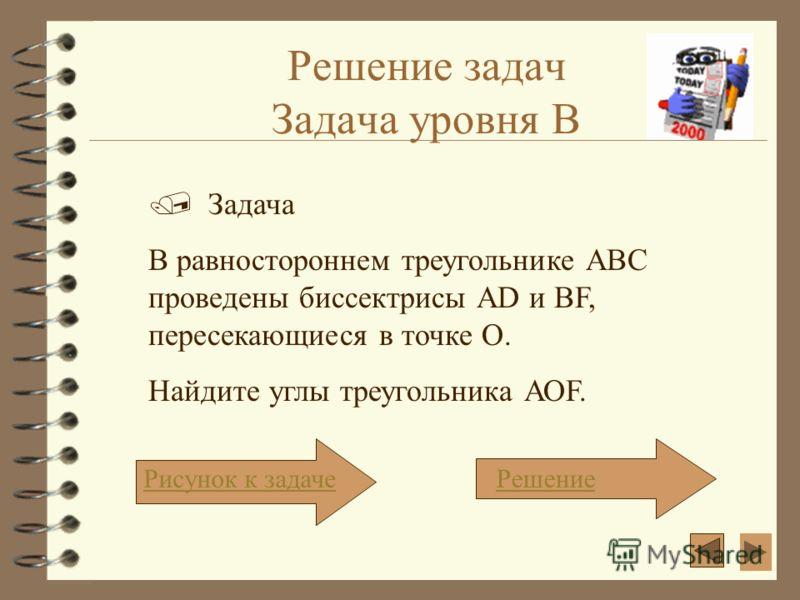 Решение задач Задача уровня В Задача В равностороннем треугольнике АВС проведены биссектрисы АD и ВF, пересекающиеся в точке О. Найдите углы треугольника АОF. Рисунок к задачеРешение