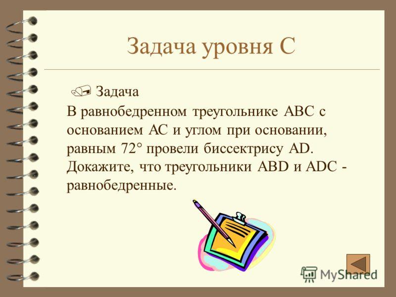 Задача уровня С В равнобедренном треугольнике АВС с основанием АС и углом при основании, равным 72° провели биссектрису АD. Докажите, что треугольники ABD и АDС - равнобедренные. Задача