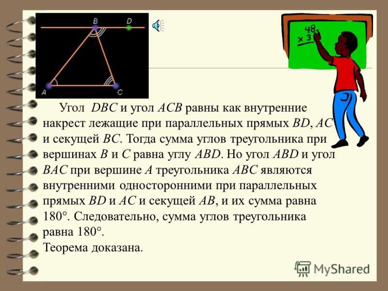 Угол DBC и угол ACB равны как внутренние накрест лежащие при параллельных прямых BD, AC и секущей BC. Тогда сумма углов треугольника при вершинах B и C равна углу ABD. Но угол ABD и угол BAC при вершине A треугольника ABC являются внутренними односто
