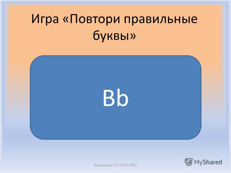Воронцова Н.С. 2011-2012 Игра «Повтори правильные буквы» Aa