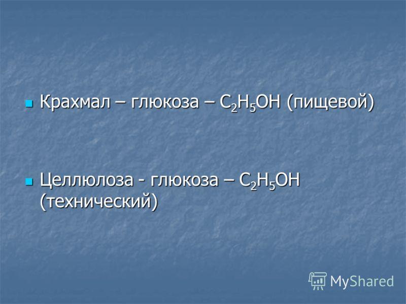 Крахмал – глюкоза – C 2 H 5 OH (пищевой) Крахмал – глюкоза – C 2 H 5 OH (пищевой) Целлюлоза - глюкоза – C 2 H 5 OH (технический) Целлюлоза - глюкоза – C 2 H 5 OH (технический)