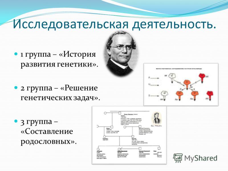 Исследовательская деятельность. 1 группа – «История развития генетики». 2 группа – «Решение генетических задач». 3 группа – «Составление родословных».