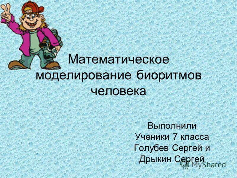 Математическое моделирование биоритмов человека Выполнили Ученики 7 класса Голубев Сергей и Дрыкин Сергей