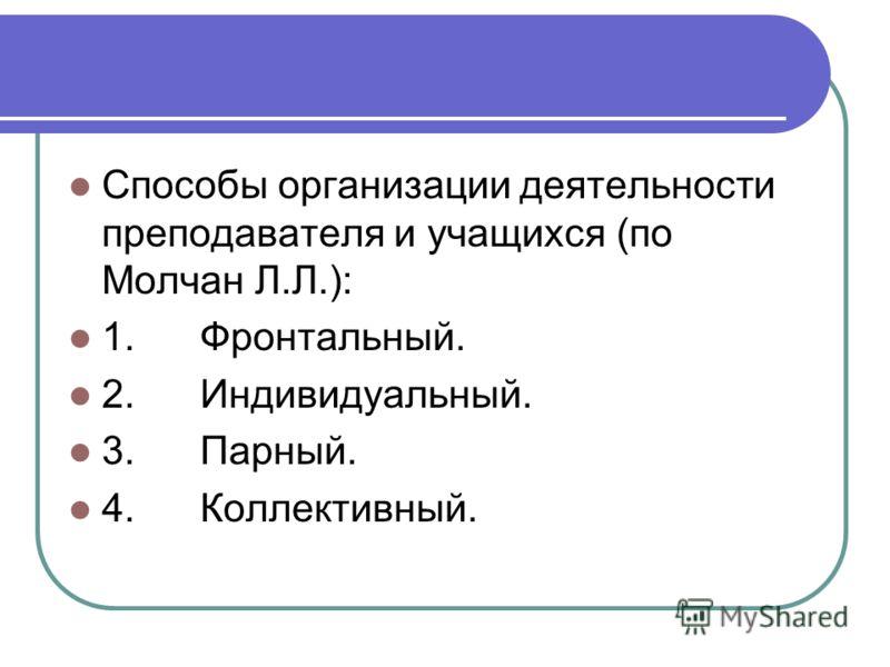 Способы организации деятельности преподавателя и учащихся (по Молчан Л.Л.): 1. Фронтальный. 2. Индивидуальный. 3. Парный. 4. Коллективный.