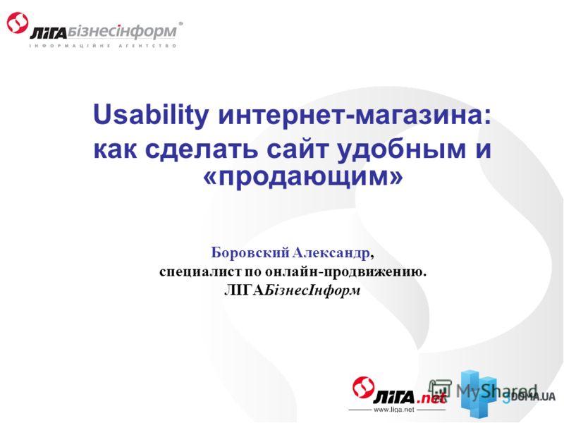 Usability интернет-магазина: как сделать сайт удобным и «продающим» Боровский Александр, специалист по онлайн-продвижению. ЛІГАБізнесІнформ
