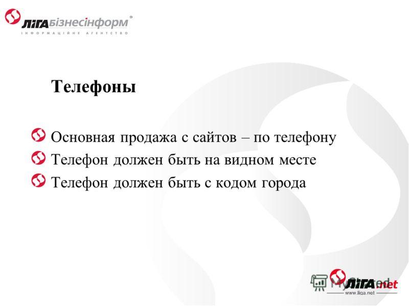 Телефоны Основная продажа с сайтов – по телефону Телефон должен быть на видном месте Телефон должен быть с кодом города