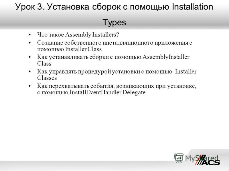 Урок 3. Установка сборок с помощью Installation Types Что такое Assembly Installers? Создание собственного инсталляционного приложения с помощью Installer Class Как устанавливать сборки с помощью AssemblyInstaller Class Как управлять процедурой устан