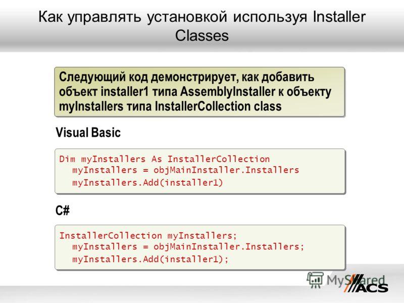 Как управлять установкой используя Installer Classes Dim myInstallers As InstallerCollection myInstallers = objMainInstaller.Installers myInstallers.Add(installer1) InstallerCollection myInstallers; myInstallers = objMainInstaller.Installers; myInsta