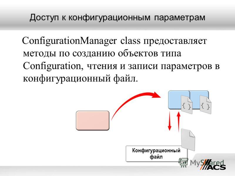 Доступ к конфигурационным параметрам ConfigurationManager class предоставляет методы по созданию объектов типа Configuration, чтения и записи параметров в конфигурационный файл. Конфигурационный файл