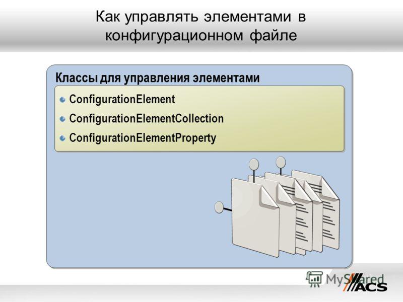 Классы для управления элементами Как управлять элементами в конфигурационном файле ConfigurationElement ConfigurationElementCollection ConfigurationElementProperty ConfigurationElement ConfigurationElementCollection ConfigurationElementProperty
