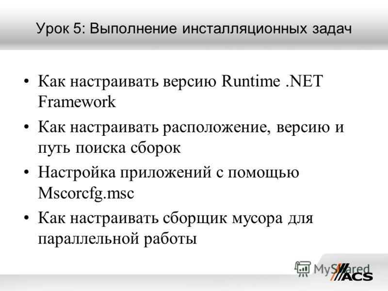 Урок 5: Выполнение инсталляционных задач Как настраивать версию Runtime.NET Framework Как настраивать расположение, версию и путь поиска сборок Настройка приложений с помощью Mscorcfg.msc Как настраивать сборщик мусора для параллельной работы