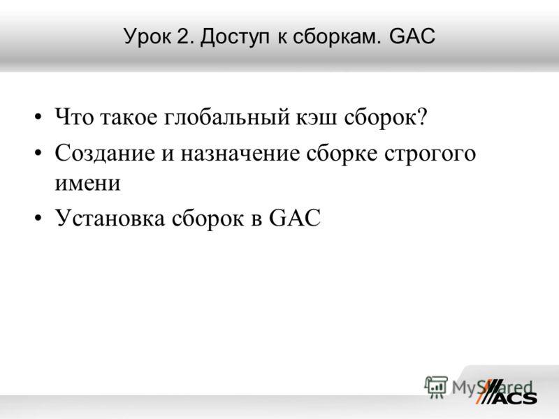 Урок 2. Доступ к сборкам. GAC Что такое глобальный кэш сборок? Создание и назначение сборке строгого имени Установка сборок в GAC