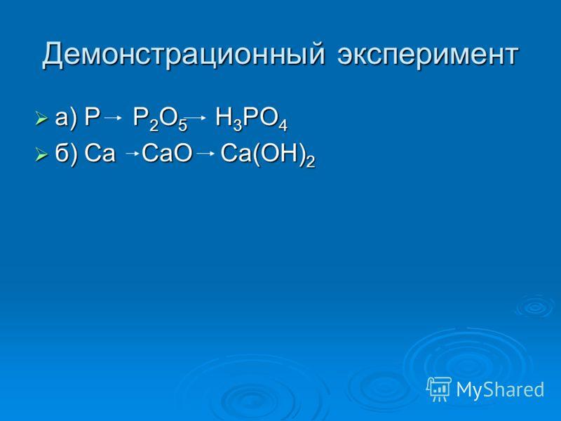 Демонстрационный эксперимент а) P Р 2 O 5 H 3 PO 4 а) P Р 2 O 5 H 3 PO 4 б) Ca CaO Ca(OH) 2 б) Ca CaO Ca(OH) 2