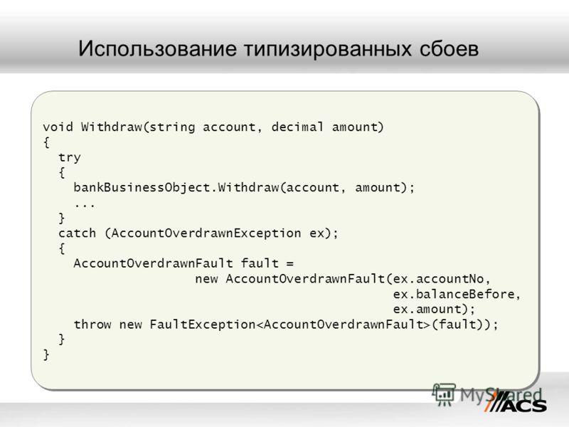 Использование типизированных сбоев void Withdraw(string account, decimal amount) { try { bankBusinessObject.Withdraw(account, amount);... } catch (AccountOverdrawnException ex); { AccountOverdrawnFault fault = new AccountOverdrawnFault(ex.accountNo,