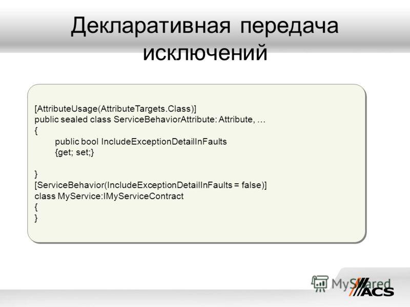 Декларативная передача исключений [AttributeUsage(AttributeTargets.Class)] public sealed class ServiceBehaviorAttribute: Attribute, … { public bool IncludeExceptionDetailInFaults {get; set;} } [ServiceBehavior(IncludeExceptionDetailInFaults = false)]