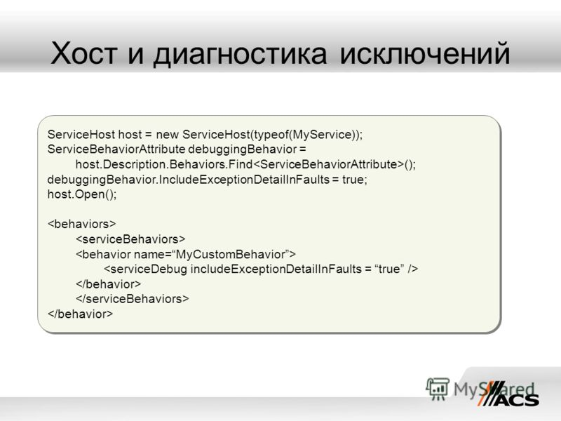 Хост и диагностика исключений ServiceHost host = new ServiceHost(typeof(MyService)); ServiceBehaviorAttribute debuggingBehavior = host.Description.Behaviors.Find (); debuggingBehavior.IncludeExceptionDetailInFaults = true; host.Open(); ServiceHost ho