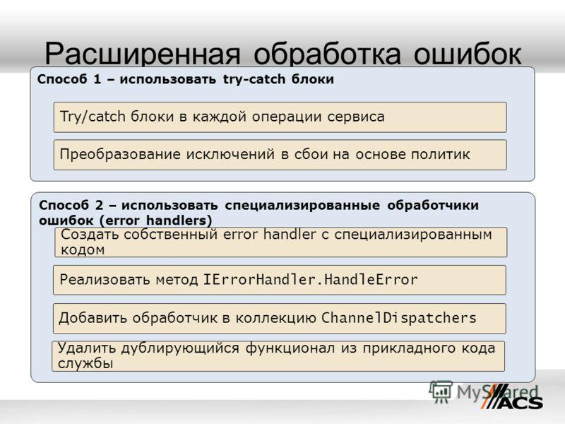 Расширенная обработка ошибок Способ 1 – использовать try-catch блоки Try/catch блоки в каждой операции сервиса Преобразование исключений в сбои на основе политик Способ 2 – использовать специализированные обработчики ошибок (error handlers) Создать с