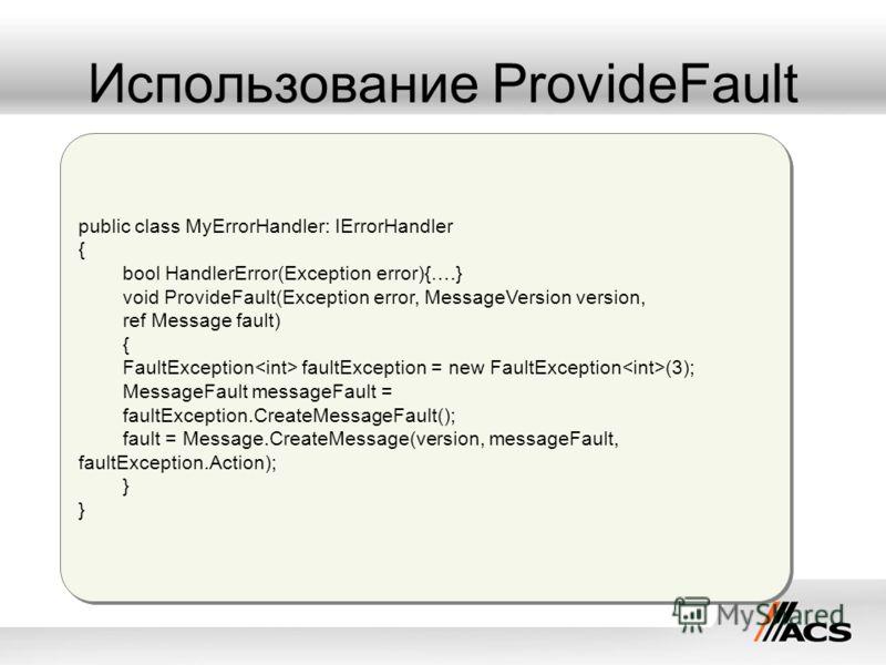 Использование ProvideFault public class MyErrorHandler: IErrorHandler { bool HandlerError(Exception error){….} void ProvideFault(Exception error, MessageVersion version, ref Message fault) { FaultException faultException = new FaultException (3); Mes