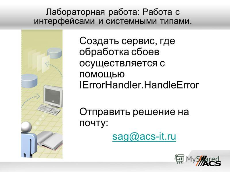 Лабораторная работа: Работа с интерфейсами и системными типами. Создать сервис, где обработка сбоев осуществляется с помощью IErrorHandler.HandleError Отправить решение на почту: sag@acs-it.ru