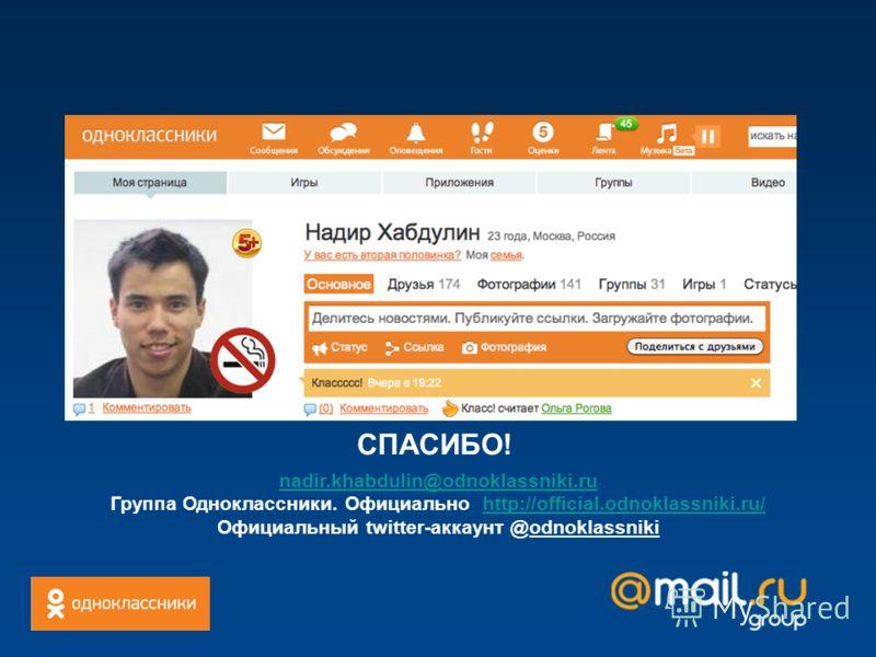 СПАСИБО! nadir.khabdulin@odnoklassniki.ru Группа Одноклассники. Официально http://official.odnoklassniki.ru/http://official.odnoklassniki.ru/ Официальный twitter-аккаунт @odnoklassniki