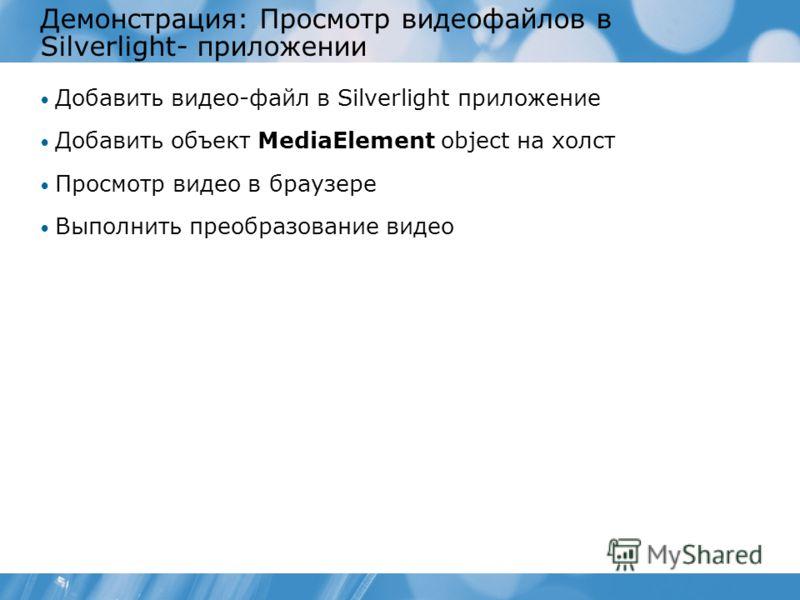 Демонстрация: Просмотр видеофайлов в Silverlight- приложении Добавить видео-файл в Silverlight приложение Добавить объект MediaElement object на холст Просмотр видео в браузере Выполнить преобразование видео
