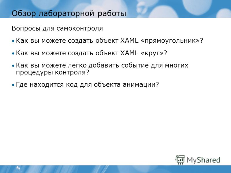 Обзор лабораторной работы Вопросы для самоконтроля Как вы можете создать объект XAML «прямоугольник»? Как вы можете создать объект XAML «круг»? Как вы можете легко добавить событие для многих процедуры контроля? Где находится код для объекта анимации