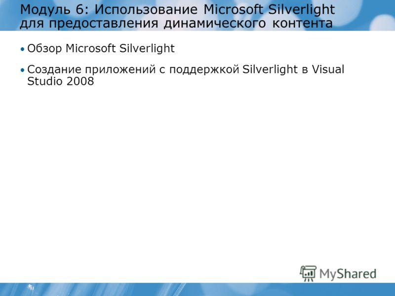 Модуль 6: Использование Microsoft Silverlight для предоставления динамического контента Обзор Microsoft Silverlight Создание приложений с поддержкой Silverlight в Visual Studio 2008