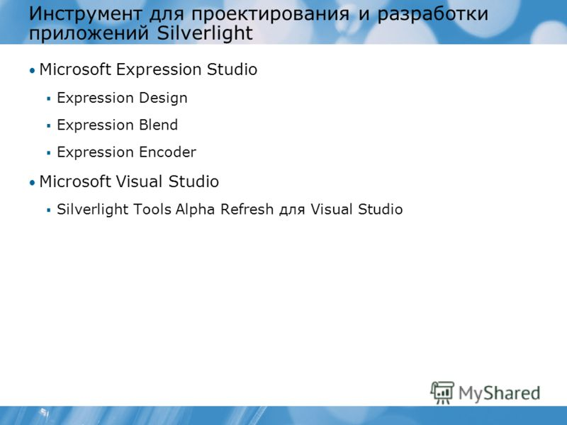 Инструмент для проектирования и разработки приложений Silverlight Microsoft Expression Studio Expression Design Expression Blend Expression Encoder Microsoft Visual Studio Silverlight Tools Alpha Refresh для Visual Studio