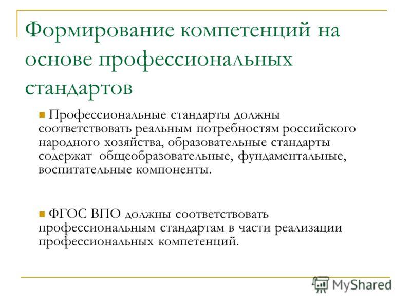 Формирование компетенций на основе профессиональных стандартов Профессиональные стандарты должны соответствовать реальным потребностям российского народного хозяйства, образовательные стандарты содержат общеобразовательные, фундаментальные, воспитате
