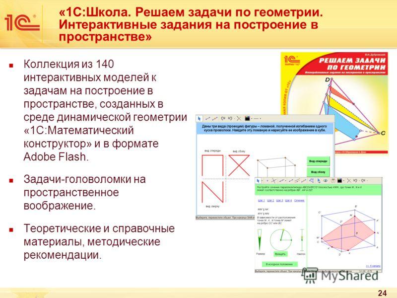 24 «1С:Школа. Решаем задачи по геометрии. Интерактивные задания на построение в пространстве» Коллекция из 140 интерактивных моделей к задачам на построение в пространстве, созданных в среде динамической геометрии «1С:Математический конструктор» и в