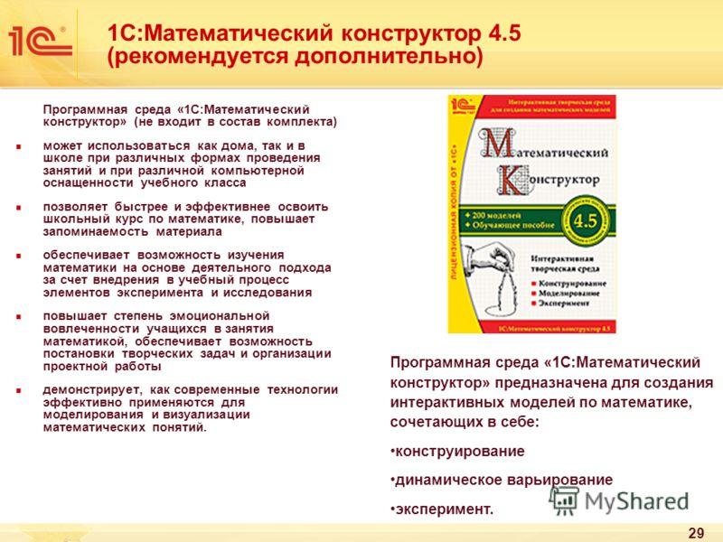 29 1С:Математический конструктор 4.5 (рекомендуется дополнительно) Программная среда «1С:Математический конструктор» (не входит в состав комплекта) может использоваться как дома, так и в школе при различных формах проведения занятий и при различной к