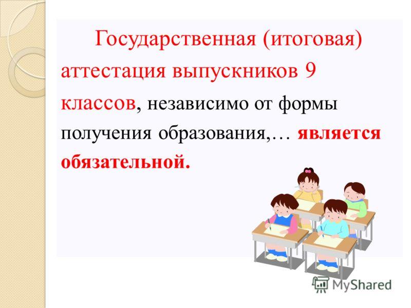 Государственная (итоговая) аттестация выпускников 9 классов, независимо от формы получения образования,… является обязательной.